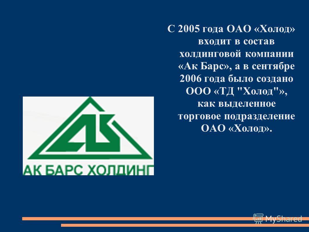 С 2005 года ОАО «Холод» входит в состав холдинговой компании «Ак Барс», а в сентябре 2006 года было создано ООО «ТД Холод», как выделенное торговое подразделение ОАО «Холод».