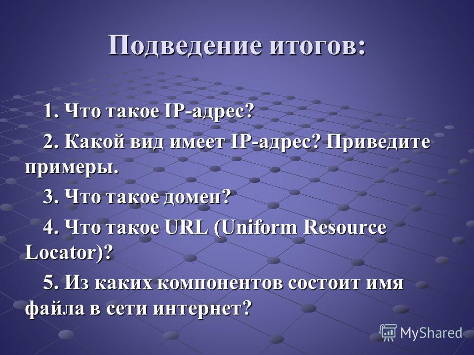 Подведение итогов: 1. Что такое IP-адрес? 2. Какой вид имеет IP-адрес? Приведите примеры. 3. Что такое домен? 4. Что такое URL (Uniform Resource Locator)? 5. Из каких компонентов состоит имя файла в сети интернет?