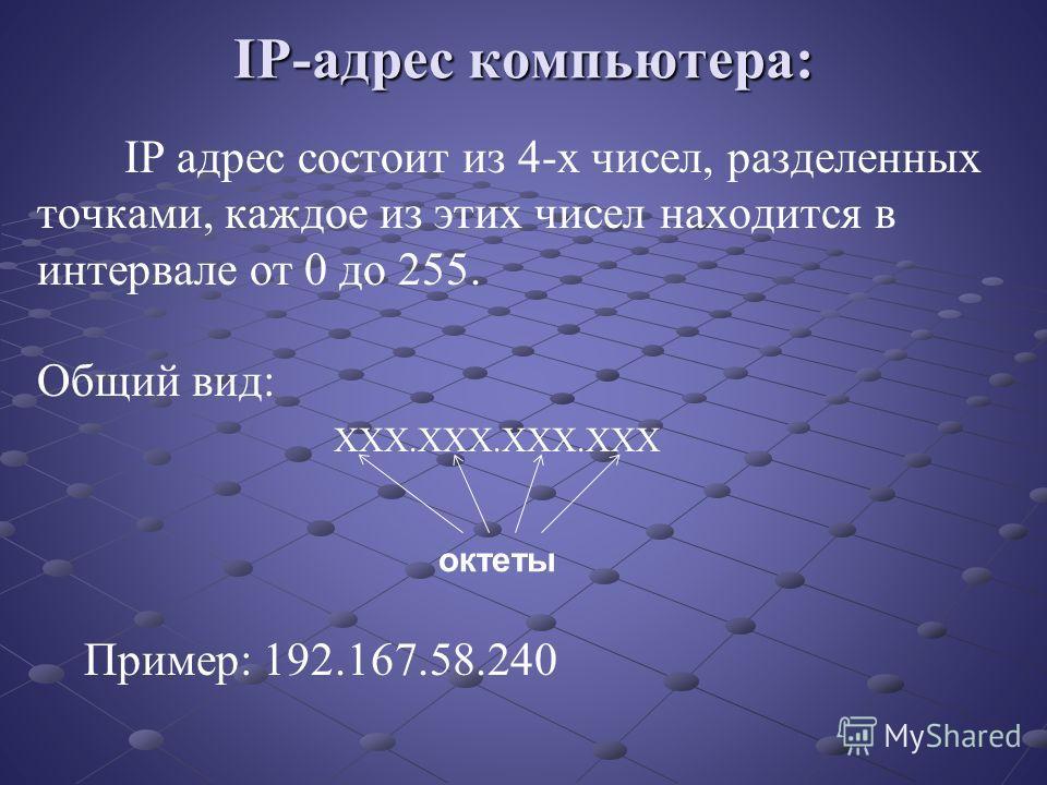 IP-адрес компьютера: IP адрес состоит из 4-х чисел, разделенных точками, каждое из этих чисел находится в интервале от 0 до 255. Общий вид: ХХХ.ХХХ.ХХХ.ХХХ Пример: 192.167.58.240 октеты