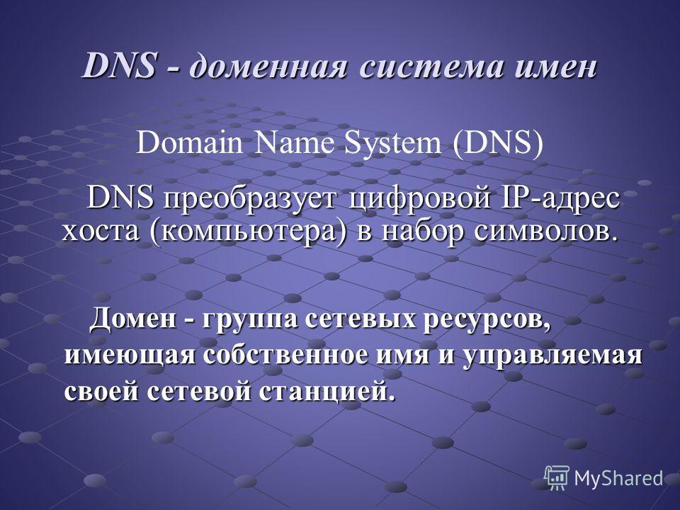 DNS - доменная система имен Domain Name System (DNS) DNS преобразует цифровой IP-адрес хоста (компьютера) в набор символов. Домен - группа сетевых ресурсов, имеющая собственное имя и управляемая своей сетевой станцией.
