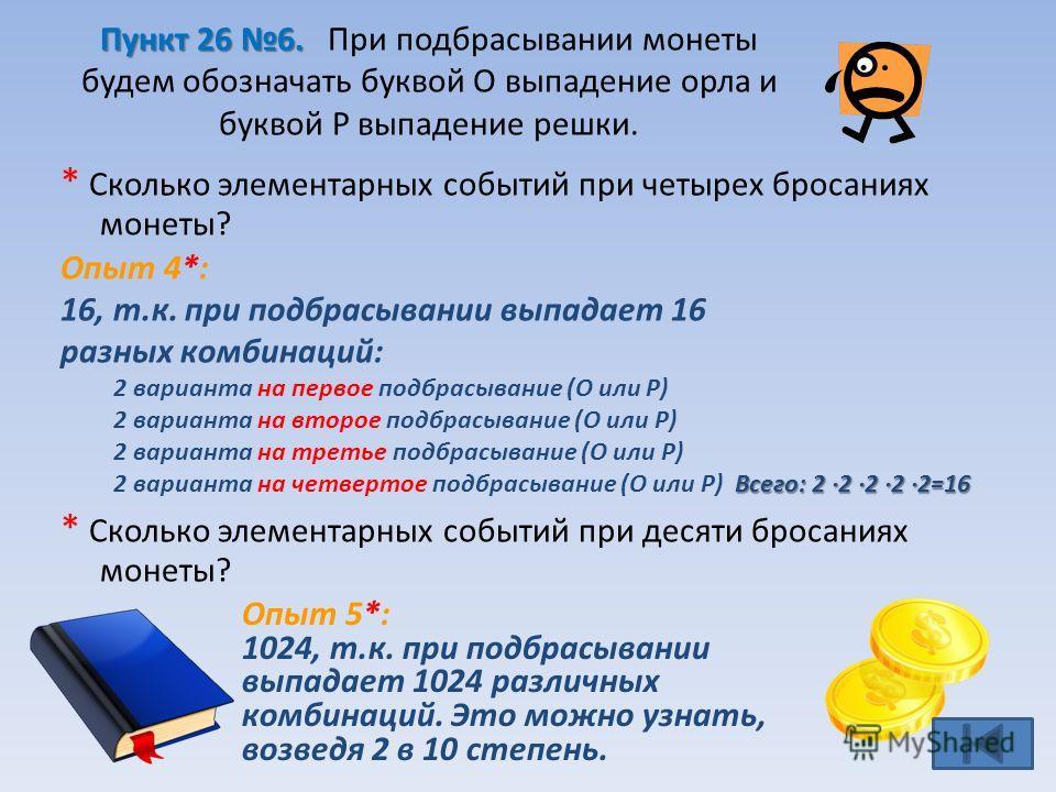 * Сколько элементарных событий при четырех бросаниях монеты? Опыт 4*: 16, т.к. при подбрасывании выпадает 16 разных комбинаций: 2 варианта на первое подбрасывание (О или Р) 2 варианта на второе подбрасывание (О или Р) 2 варианта на третье подбрасыван