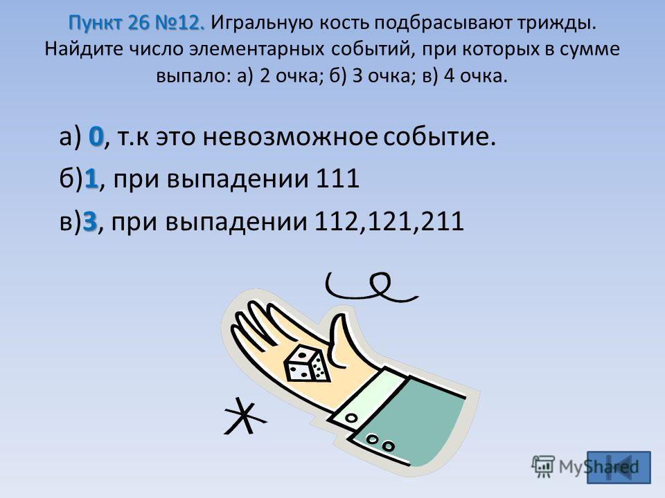 Пункт 26 12. Пункт 26 12. Игральную кость подбрасывают трижды. Найдите число элементарных событий, при которых в сумме выпало: а) 2 очка; б) З очка; в) 4 очка. 0 а) 0, т.к это невозможное событие. 1 б)1, при выпадении 111 3 в)3, при выпадении 112,121