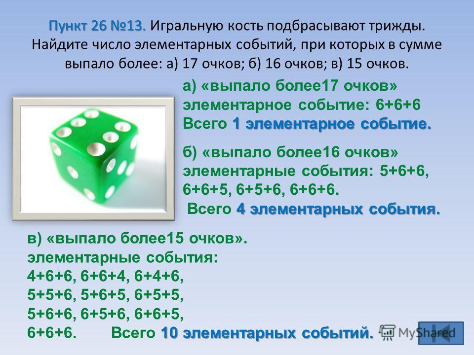 Пункт 26 13. Пункт 26 13. Игральную кость подбрасывают трижды. Найдите число элементарных событий, при которых в сумме выпало более: а) 17 очков; б) 16 очков; в) 15 очков. а) «выпало более17 очков» элементарное событие: 6+6+6 1 элементарное событие.