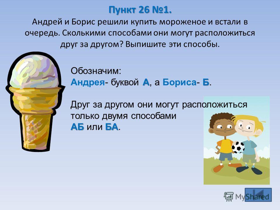Пункт 26 1. Пункт 26 1. Андрей и Борис решили купить мороженое и встали в очередь. Сколькими способами они могут расположиться друг за другом? Выпишите эти способы. Обозначим: АБ Андрея- буквой А, а Бориса- Б. Друг за другом они могут расположиться т