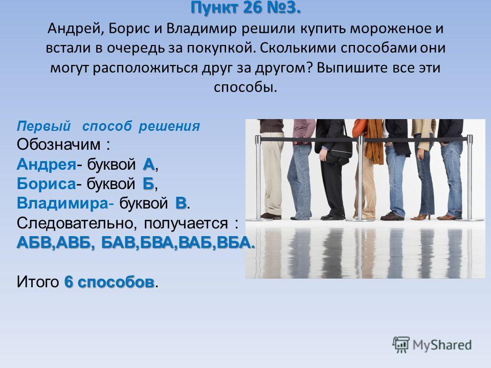 Пункт 26 3. Пункт 26 3. Андрей, Борис и Владимир решили купить мороженое и встали в очередь за покупкой. Сколькими способами они могут расположиться друг за другом? Выпишите все эти способы. А Б В АБВ,АВБ, БАВ,БВА,ВАБ,ВБА. Первый способ решения Обозн