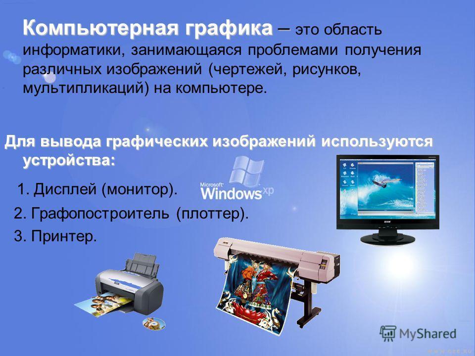 Компьютерная графика – Компьютерная графика – это область информатики, занимающаяся проблемами получения различных изображений (чертежей, рисунков, мультипликаций) на компьютере. Для вывода графических изображений используются устройства: 1. Дисплей