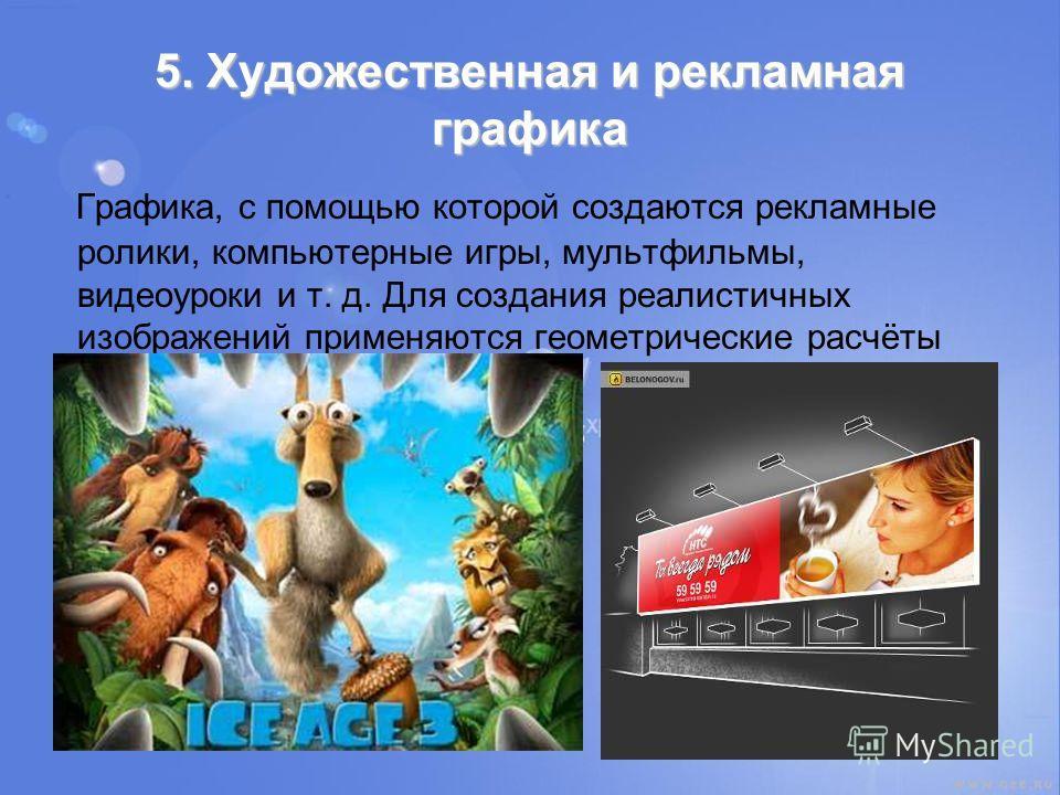 5. Художественная и рекламная графика Графика, с помощью которой создаются рекламные ролики, компьютерные игры, мультфильмы, видеоуроки и т. д. Для создания реалистичных изображений применяются геометрические расчёты