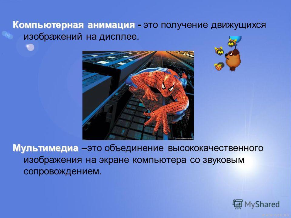 Компьютерная анимация - Компьютерная анимация - это получение движущихся изображений на дисплее. Мультимедиа – Мультимедиа –это объединение высококачественного изображения на экране компьютера со звуковым сопровождением.