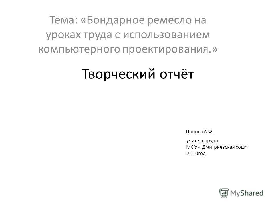 Творческий отчёт Попова А.Ф. учителя труда МОУ « Дмитриевская сош» 2010год Тема: «Бондарное ремесло на уроках труда с использованием компьютерного проектирования.»