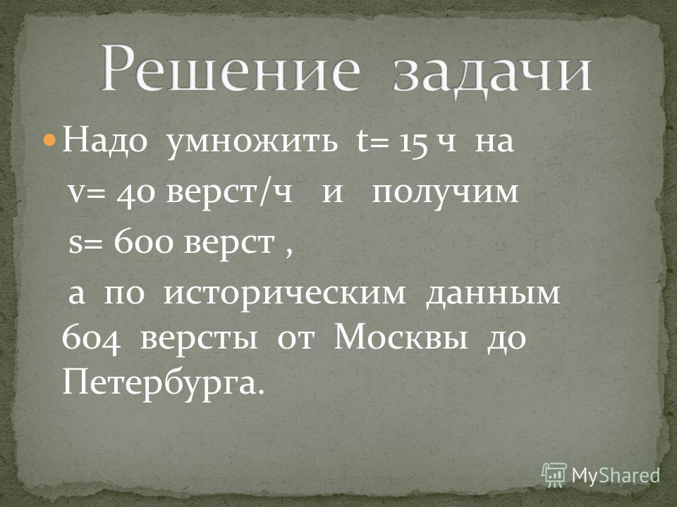 Надо умножить t= 15 ч на v= 40 верст/ч и получим s= 600 верст, а по историческим данным 604 версты от Москвы до Петербурга.