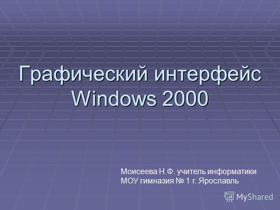 Графический интерфейс Windows 2000 Моисеева Н.Ф. учитель информатики МОУ гимназия 1 г. Ярославль