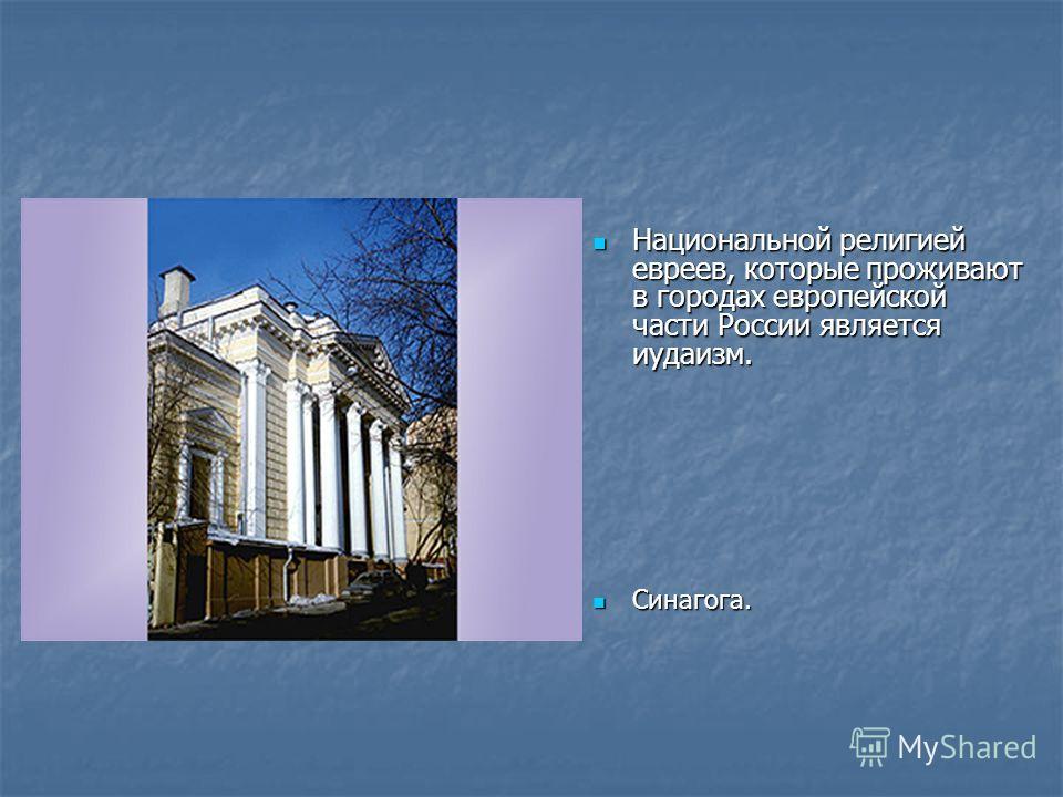 Национальной религией евреев, которые проживают в городах европейской части России является иудаизм. Национальной религией евреев, которые проживают в городах европейской части России является иудаизм. Синагога. Синагога.