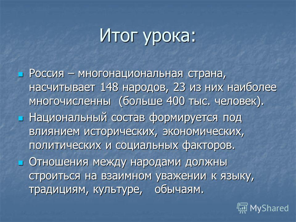 Итог урока: Россия – многонациональная страна, насчитывает 148 народов, 23 из них наиболее многочисленны (больше 400 тыс. человек). Россия – многонациональная страна, насчитывает 148 народов, 23 из них наиболее многочисленны (больше 400 тыс. человек)