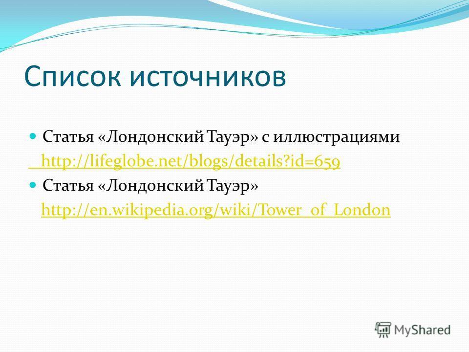 Список источников Статья «Лондонский Тауэр» с иллюстрациями http://lifeglobe.net/blogs/details?id=659 Статья «Лондонский Тауэр» http://en.wikipedia.org/wiki/Tower_of_London