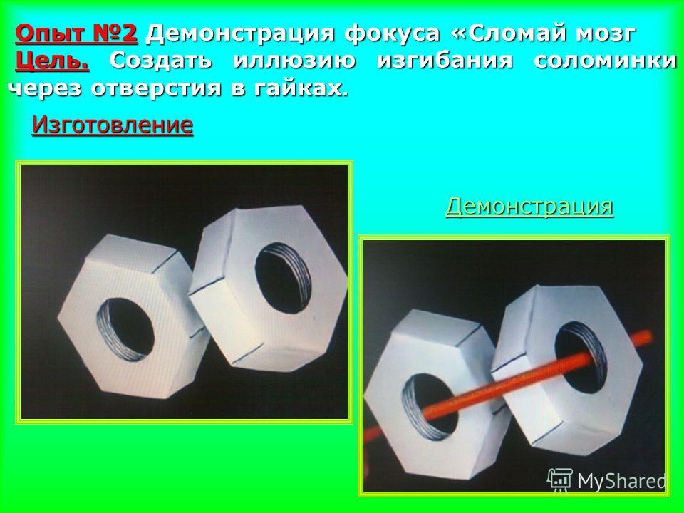 Опыт 2 Демонстрация фокуса «Сломай мозг Цель. Создать иллюзию изгибания соломинки через отверстия в гайках. Цель. Создать иллюзию изгибания соломинки через отверстия в гайках. Изготовление Демонстрация