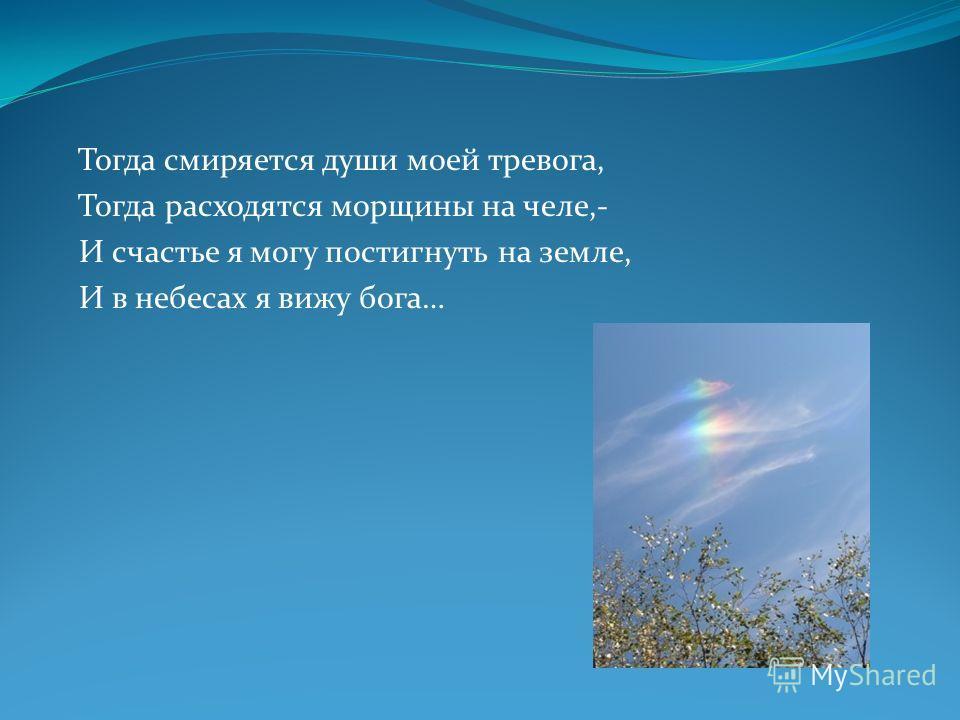 Тогда смиряется души моей тревога, Тогда расходятся морщины на челе,- И счастье я могу постигнуть на земле, И в небесах я вижу бога…