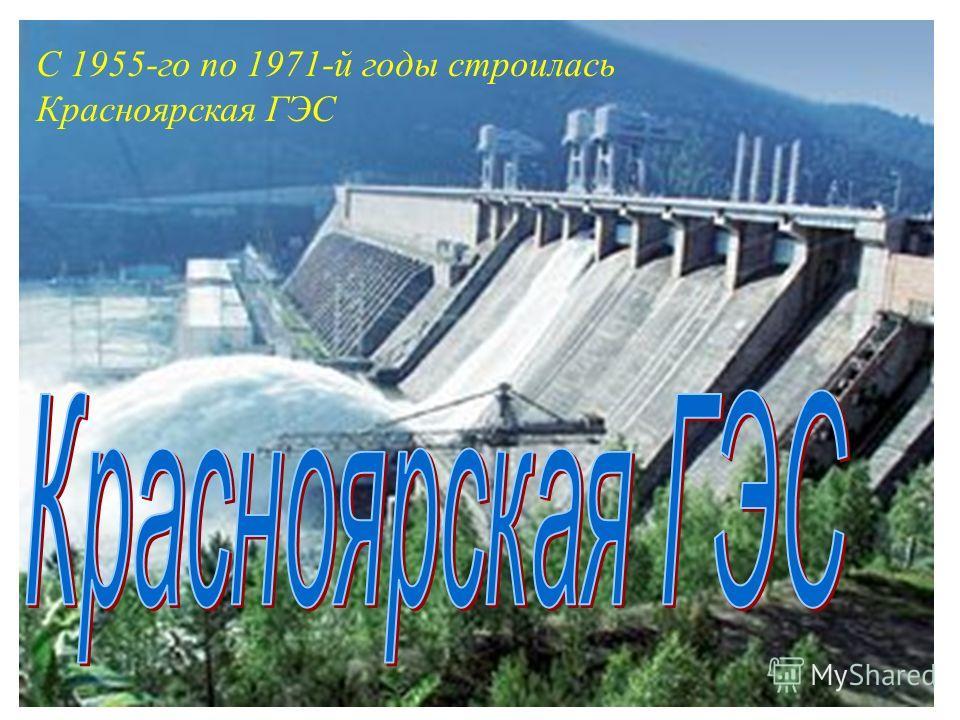 С 1955-го по 1971-й годы строилась Красноярская ГЭС