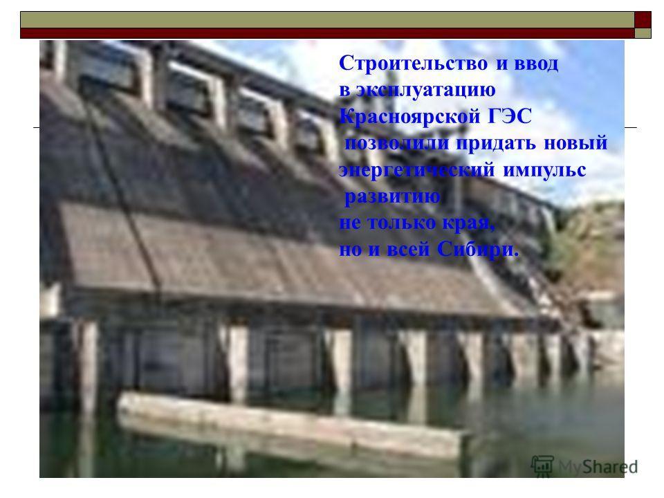 Строительство и ввод в эксплуатацию Красноярской ГЭС позволили придать новый энергетический импульс развитию не только края, но и всей Сибири.