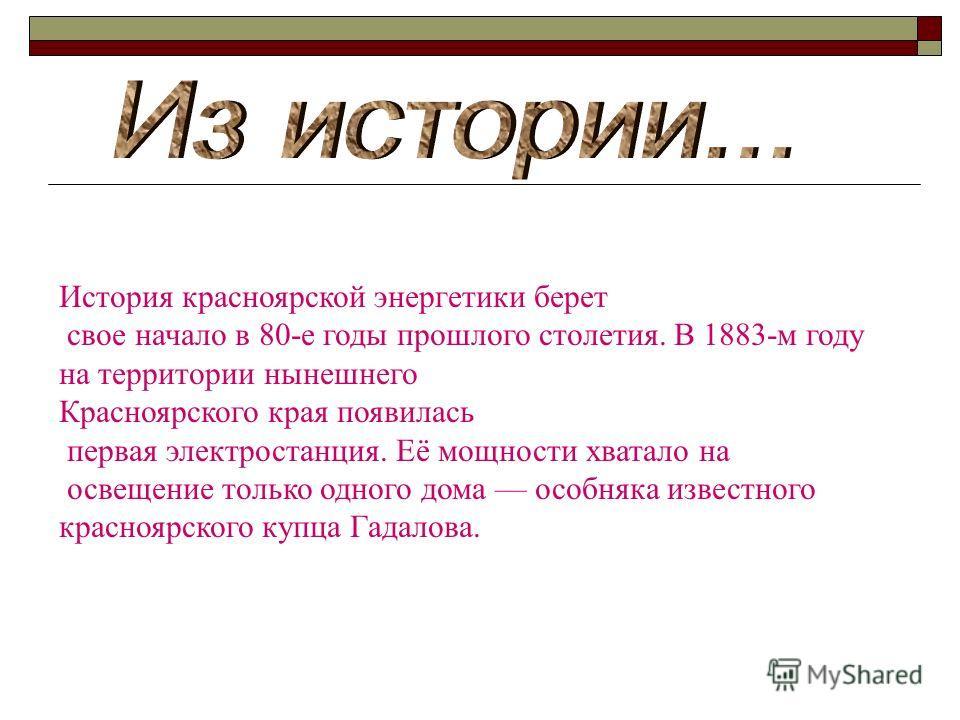 История красноярской энергетики берет свое начало в 80-е годы прошлого столетия. В 1883-м году на территории нынешнего Красноярского края появилась первая электростанция. Её мощности хватало на освещение только одного дома особняка известного красноя