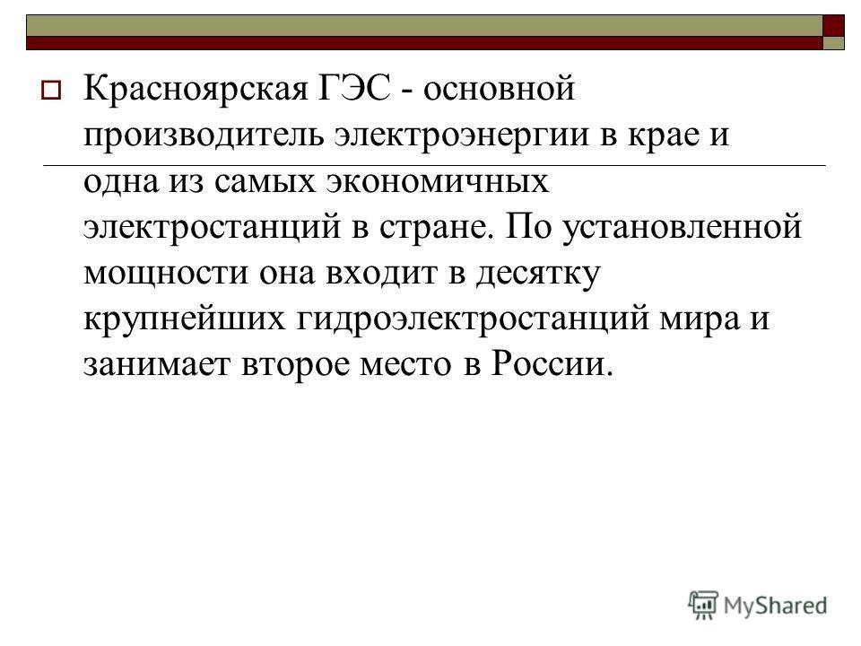 Красноярская ГЭС - основной производитель электроэнергии в крае и одна из самых экономичных электростанций в стране. По установленной мощности она входит в десятку крупнейших гидроэлектростанций мира и занимает второе место в России.