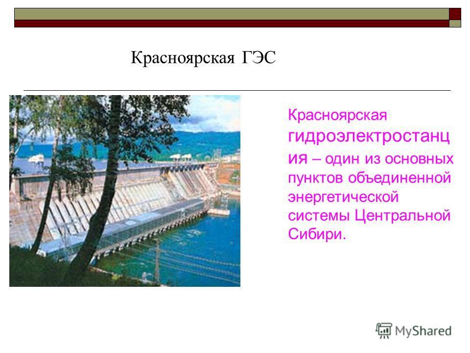 Красноярская гидроэлектростанц ия – один из основных пунктов объединенной энергетической системы Центральной Сибири. Красноярская ГЭС