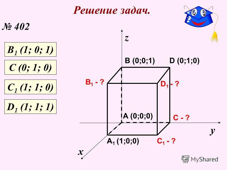 Решение задач. 402 х у z C 1 - ? C - ? A 1 (1;0;0) B 1 - ? D 1 - ? A (0;0;0) B (0;0;1)D (0;1;0) В 1 (1; 0; 1) С (0; 1; 0) С 1 (1; 1; 0) D 1 (1; 1; 1)