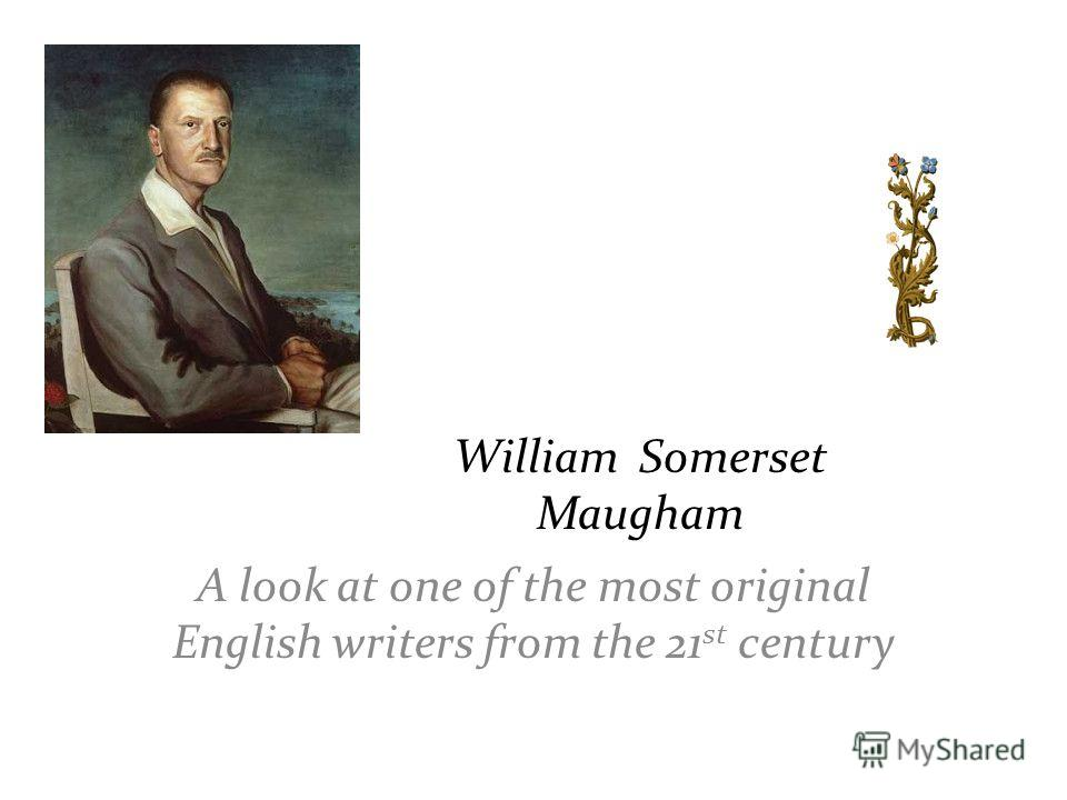 William Somerset Maugham A look at one of the most original English writers from the 21 st century