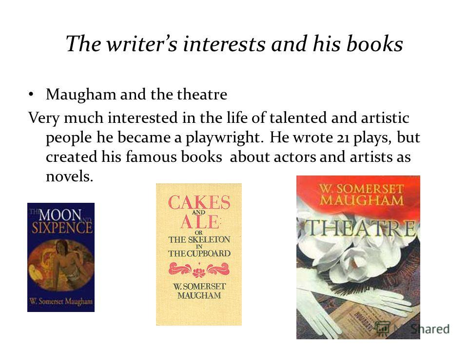 The writers interests and his books Maugham and the theatre Very much interested in the life of talented and artistic people he became a playwright. He wrote 21 plays, but created his famous books about actors and artists as novels.
