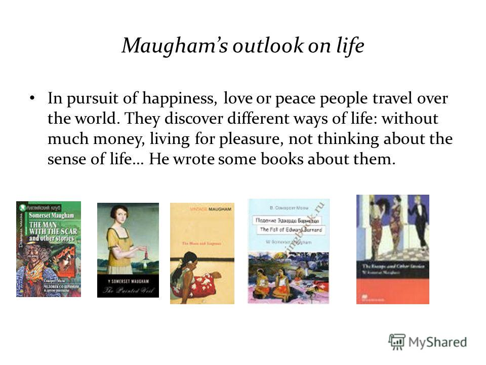 Maughams outlook on life In pursuit of happiness, love or peace people travel over the world. They discover different ways of life: without much money, living for pleasure, not thinking about the sense of life… He wrote some books about them.