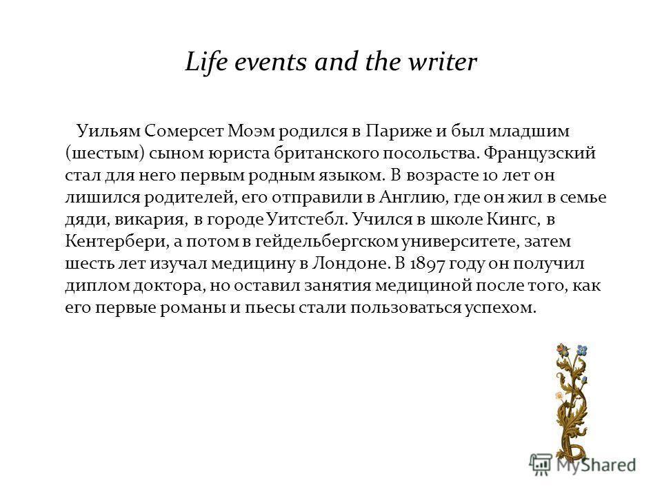 Life events and the writer Уильям Сомерсет Моэм родился в Париже и был младшим (шестым) сыном юриста британского посольства. Французский стал для него первым родным языком. В возрасте 10 лет он лишился родителей, его отправили в Англию, где он жил в
