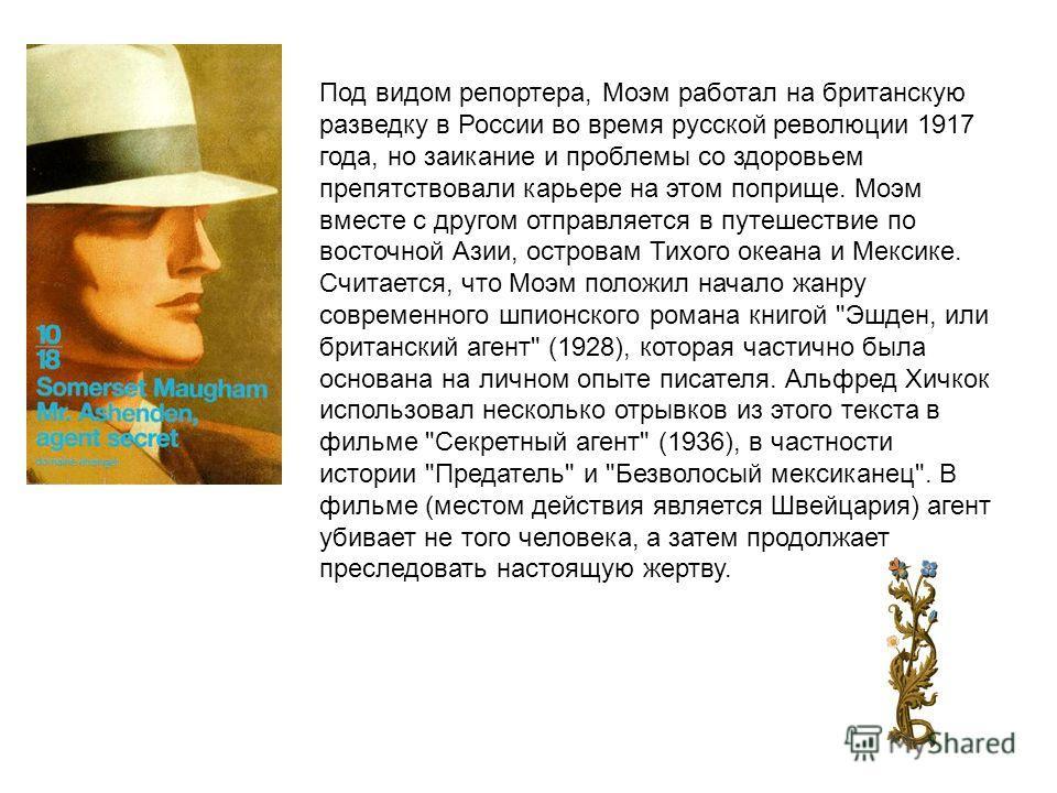 Под видом репортера, Моэм работал на британскую разведку в России во время русской революции 1917 года, но заикание и проблемы со здоровьем препятствовали карьере на этом поприще. Моэм вместе с другом отправляется в путешествие по восточной Азии, ост