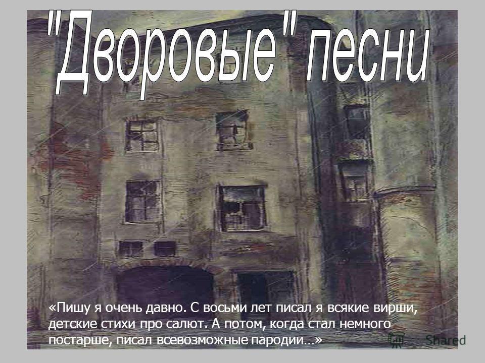 http://artcyclopedia.ru/img/big/002050003.jpg «Пишу я очень давно. С восьми лет писал я всякие вирши, детские стихи про салют. А потом, когда стал немного постарше, писал всевозможные пародии…»