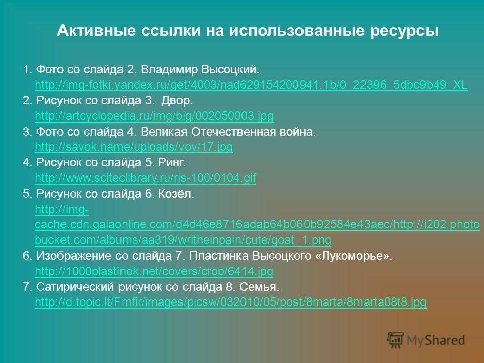 Активные ссылки на использованные ресурсы 1. Фото со слайда 2. Владимир Высоцкий. http://img-fotki.yandex.ru/get/4003/nad629154200941.1b/0_22396_5dbc9b49_XL 2. Рисунок со слайда 3. Двор. http://artcyclopedia.ru/img/big/002050003.jpg 3. Фото со слайда