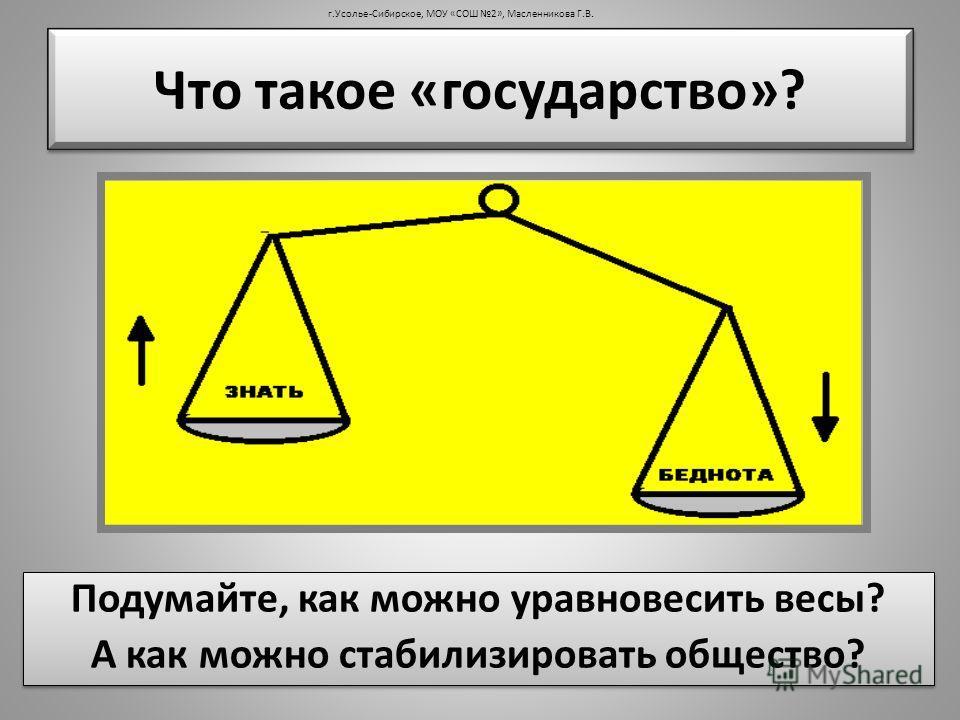 Подумайте, как можно уравновесить весы? А как можно стабилизировать общество? Подумайте, как можно уравновесить весы? А как можно стабилизировать общество? Что такое «государство»? г.Усолье-Сибирское, МОУ «СОШ 2», Масленникова Г.В.