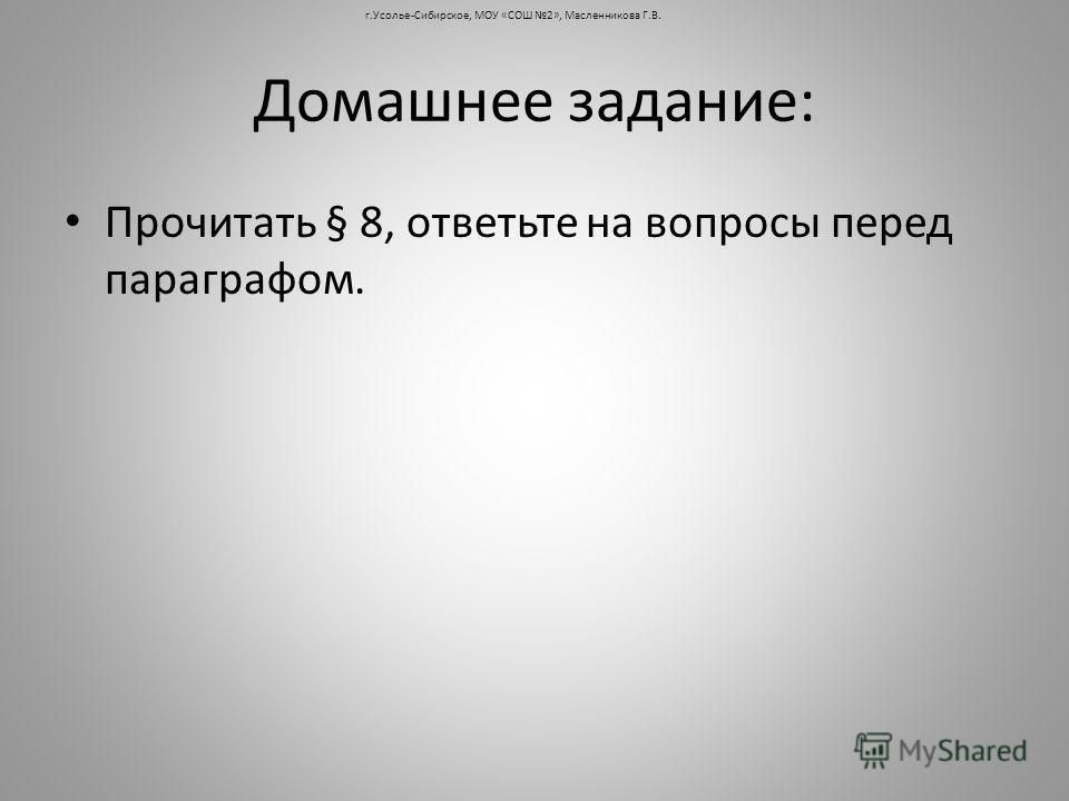 Домашнее задание: Прочитать § 8, ответьте на вопросы перед параграфом. г.Усолье-Сибирское, МОУ «СОШ 2», Масленникова Г.В.