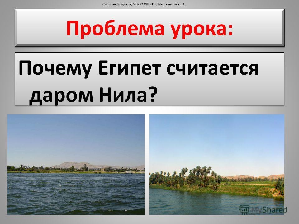 Проблема урока: Почему Египет считается даром Нила? Почему Египет считается даром Нила? г.Усолье-Сибирское, МОУ «СОШ 2», Масленникова Г.В.