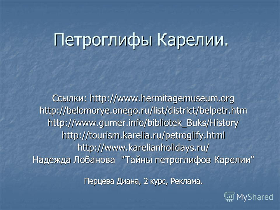 Петроглифы Карелии. Ссылки: http://www.hermitagemuseum.org http://belomorye.onego.ru/list/district/belpetr.htmhttp://www.gumer.info/bibliotek_Buks/Historyhttp://tourism.karelia.ru/petroglify.htmlhttp://www.karelianholidays.ru/ Надежда Лобанова
