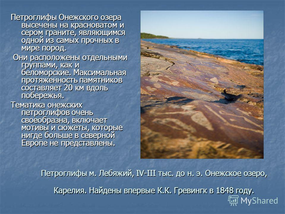Петроглифы м. Лебяжий, IV-III тыс. до н. э. Онежское озеро, Карелия. Найдены впервые К.К. Гревингк в 1848 году. Петроглифы Онежского озера высечены на красноватом и сером граните, являющимся одной из самых прочных в мире пород. Они расположены отдель