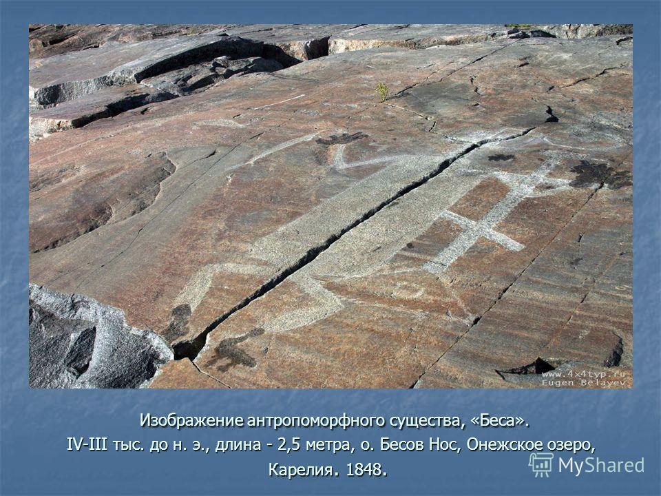 Изображение антропоморфного существа, «Беса». IV-III тыс. до н. э., длина - 2,5 метра, о. Бесов Нос, Онежское озеро, Карелия. 1848. Изображение антропоморфного существа, «Беса». IV-III тыс. до н. э., длина - 2,5 метра, о. Бесов Нос, Онежское озеро, К