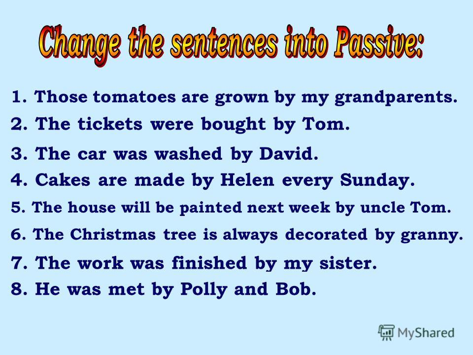 1. My grandparents grew those tomatoes. 2. Tom bought the tickets. 3. David washed the car. 4. Helen makes cakes every Sunday. 5. Uncle Tom will paint the house next week. 6. Granny always decorate the Christmas tree. 7. My sister finished the work.