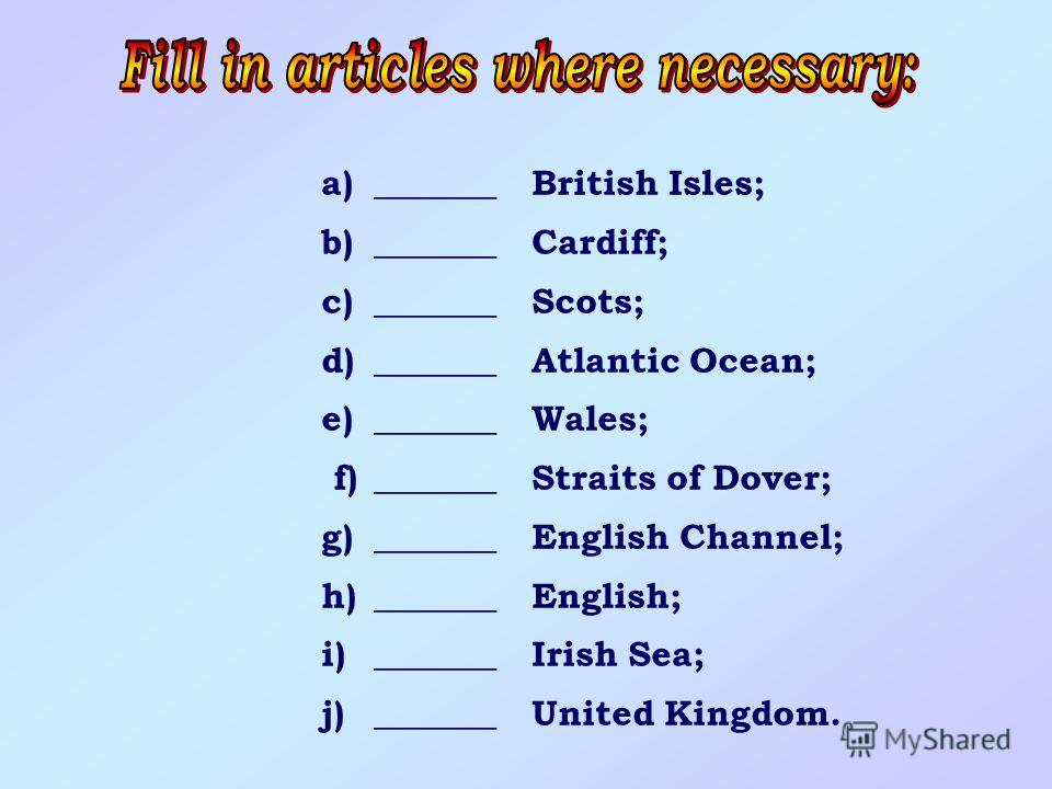 a)_______British Isles; b)_______Cardiff; c)_______Scots; d)_______Atlantic Ocean; e)_______Wales; f)_______Straits of Dover; g)_______English Channel; h)_______English; i)_______Irish Sea; j)_______United Kingdom.