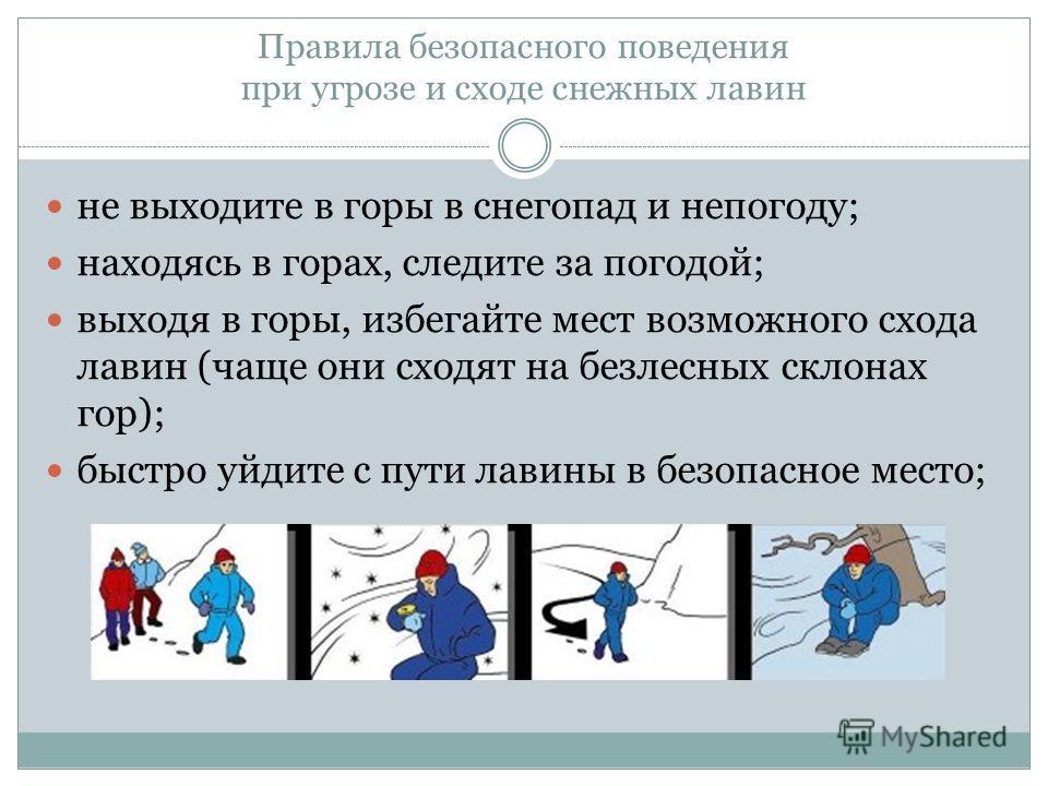Правила безопасного поведения при угрозе и сходе снежных лавин не выходите в горы в снегопад и непогоду; находясь в горах, следите за погодой; выходя в горы, избегайте мест возможного схода лавин (чаще они сходят на безлесных склонах гор); быстро уйд
