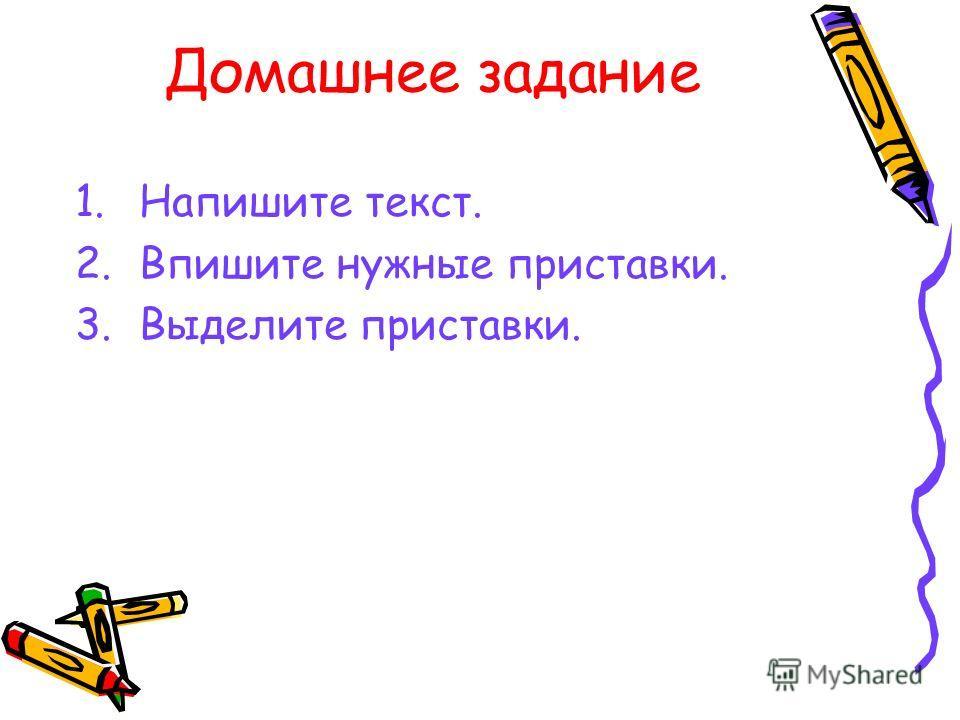 Домашнее задание 1.Напишите текст. 2.Впишите нужные приставки. 3.Выделите приставки.