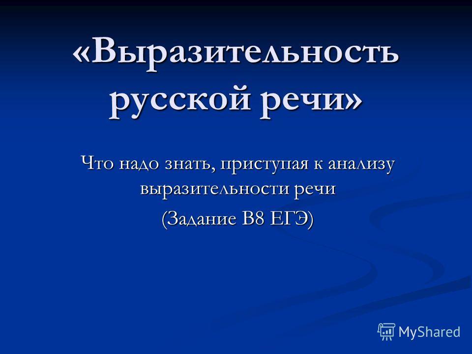 «Выразительность русской речи» Что надо знать, приступая к анализу выразительности речи (Задание В8 ЕГЭ)