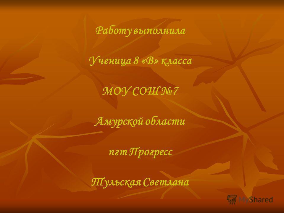 Работу выполнила Ученица 8 «В» класса МОУ СОШ 7 Амурской области пгт Прогресс Тульская Светлана
