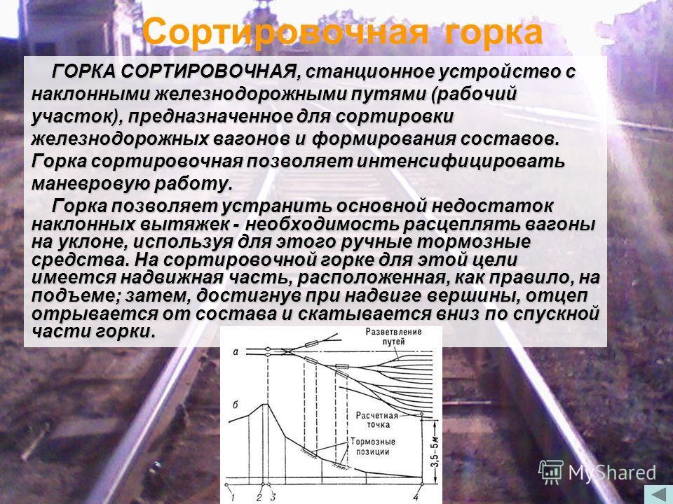 Сортировочная горка ГОРКА СОРТИРОВОЧНАЯ, станционное устройство с наклонными железнодорожными путями (рабочий участок), предназначенное для сортировки железнодорожных вагонов и формирования составов. Горка сортировочная позволяет интенсифицировать ма