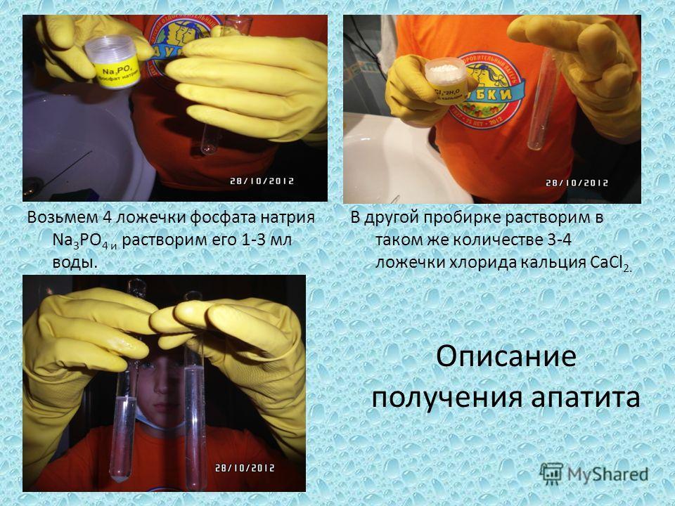 Возьмем 4 ложечки фосфата натрия Na 3 PO 4 и растворим его 1-3 мл воды. В другой пробирке растворим в таком же количестве 3-4 ложечки хлорида кальция CaCl 2. Описание получения апатита