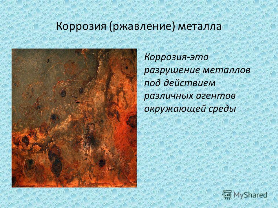 Коррозия (ржавление) металла Коррозия-это разрушение металлов под действием различных агентов окружающей среды