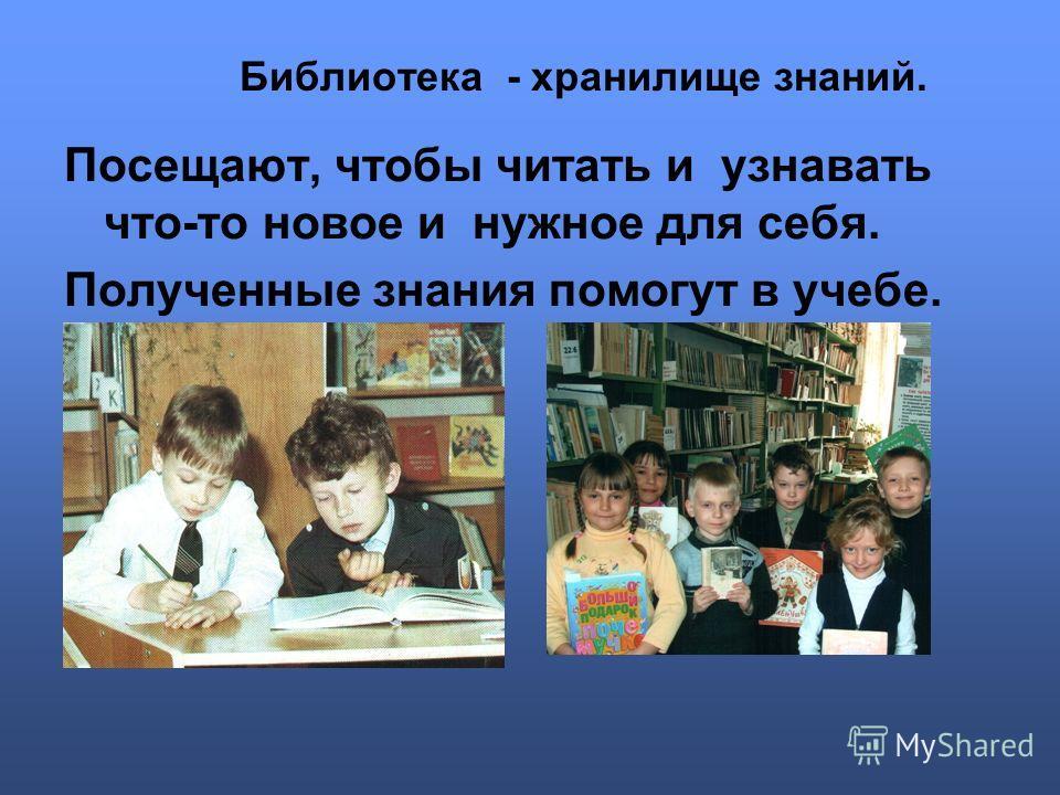 Библиотека - хранилище знаний. Посещают, чтобы читать и узнавать что-то новое и нужное для себя. Полученные знания помогут в учебе.