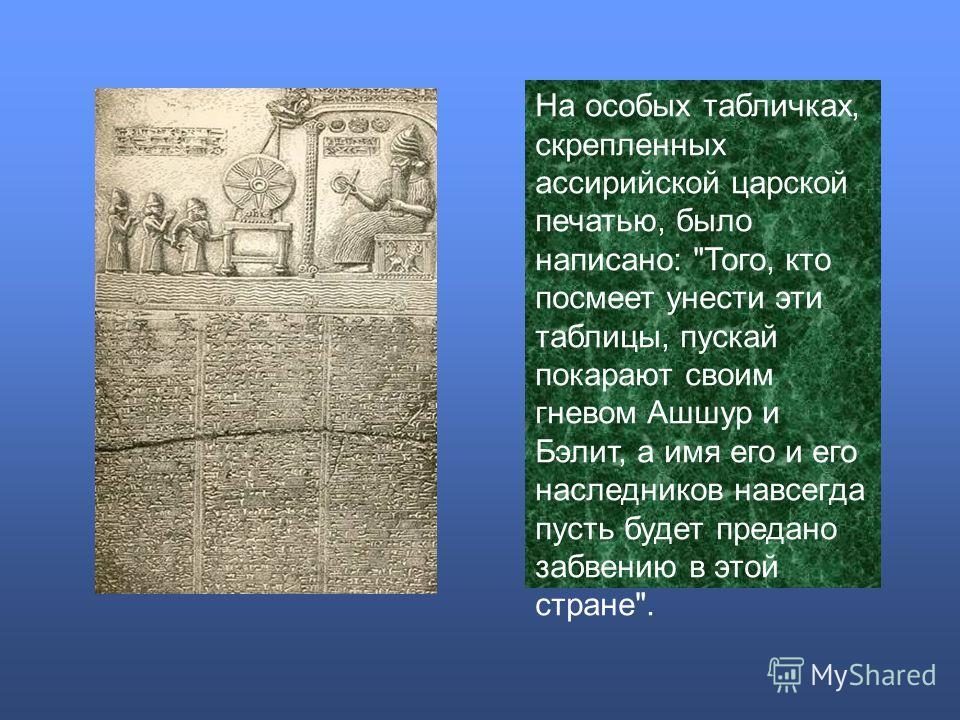 На особых табличках, скрепленных ассирийской царской печатью, было написано: Того, кто посмеет унести эти таблицы, пускай покарают своим гневом Ашшур и Бэлит, а имя его и его наследников навсегда пусть будет предано забвению в этой стране.